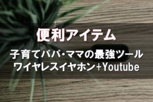 便利アイテム 子育てパパ・ママの最強ツール ワイヤレスイヤホン+Youtube